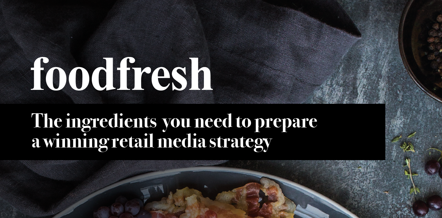 Food Fresh Magazine: The ingredients you need to prepare a winning retail media strategy
